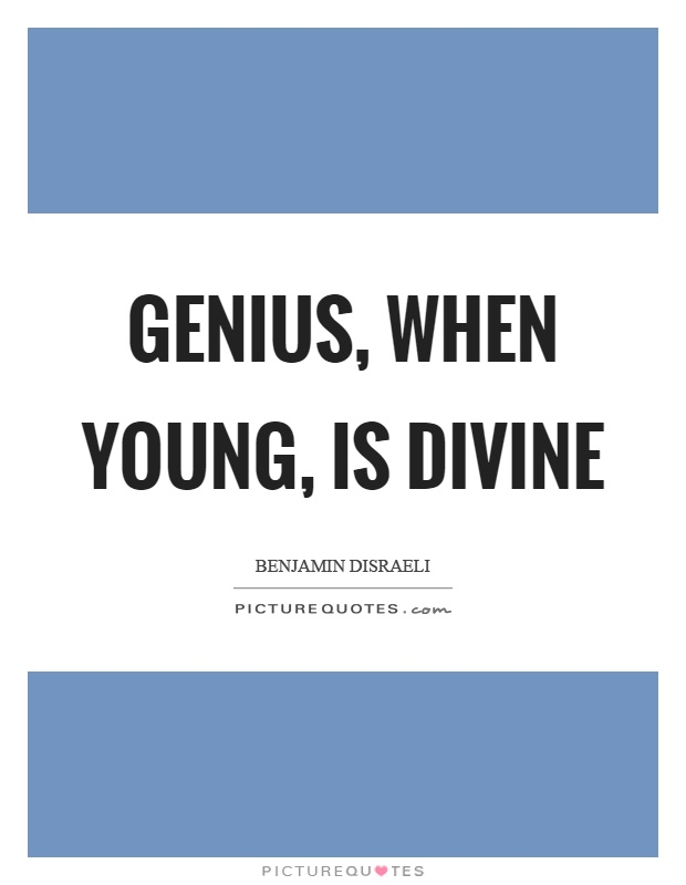 Genius, when young, is divine Picture Quote #1