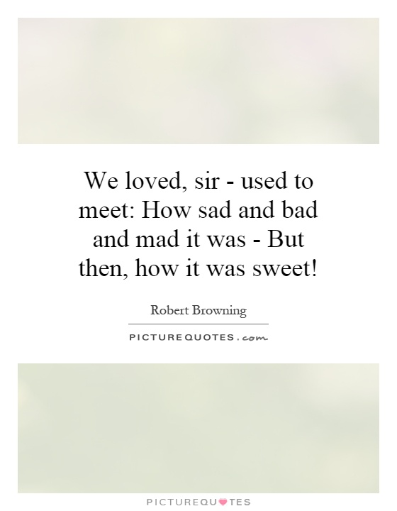 We loved, sir - used to meet: How sad and bad and mad it was - But then, how it was sweet! Picture Quote #1
