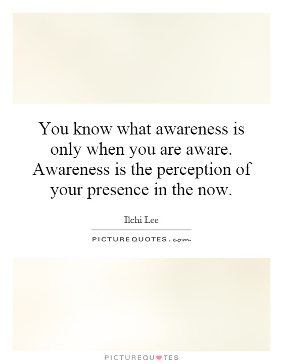 You know what awareness is only when you are aware. Awareness is the perception of your presence in the now Picture Quote #1