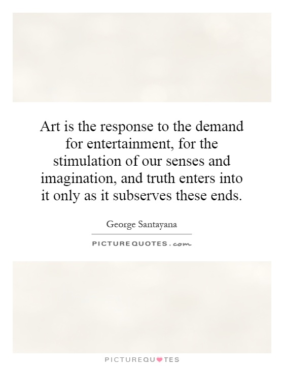 Art is the response to the demand for entertainment, for the stimulation of our senses and imagination, and truth enters into it only as it subserves these ends Picture Quote #1
