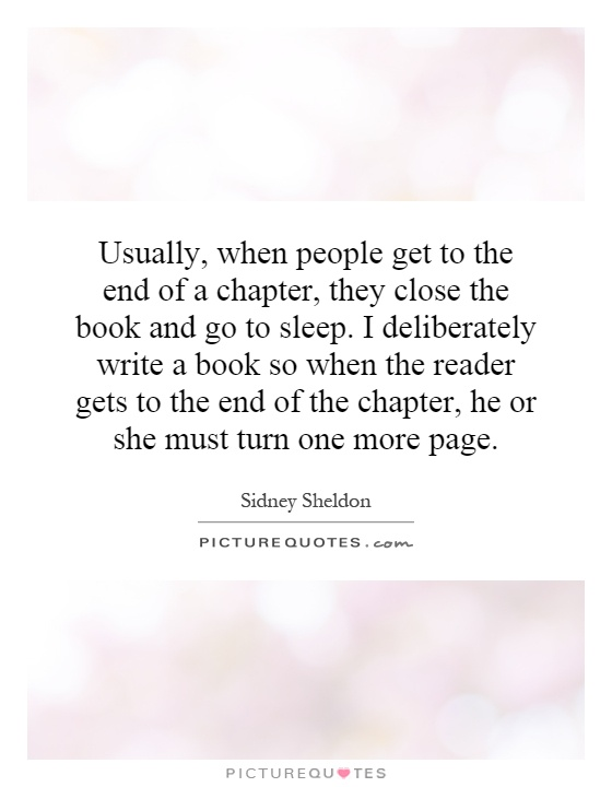 Usually, when people get to the end of a chapter, they close the book and go to sleep. I deliberately write a book so when the reader gets to the end of the chapter, he or she must turn one more page Picture Quote #1