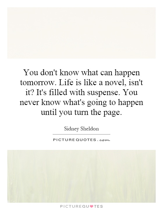 You don't know what can happen tomorrow. Life is like a novel, isn't it? It's filled with suspense. You never know what's going to happen until you turn the page Picture Quote #1