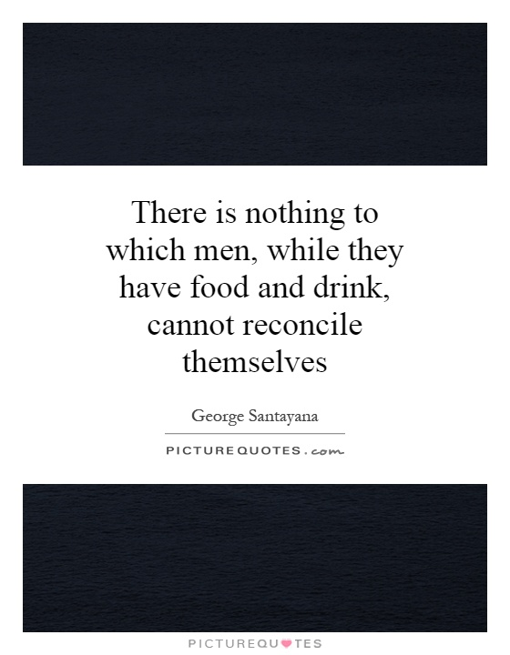 There is nothing to which men, while they have food and drink, cannot reconcile themselves Picture Quote #1
