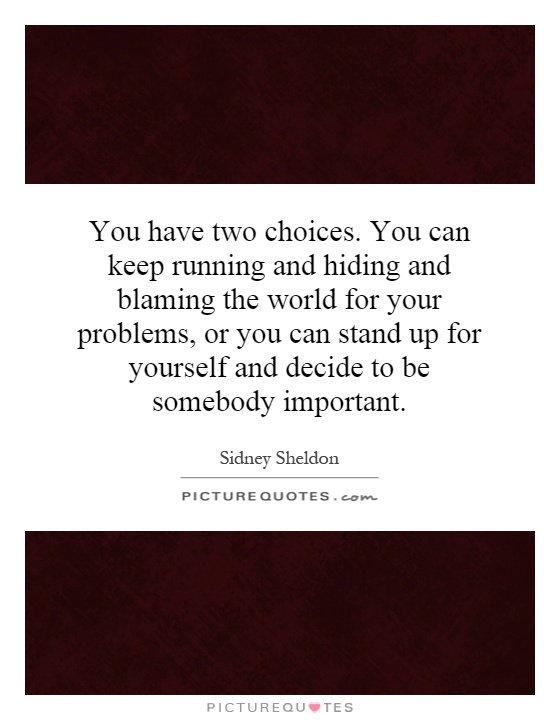 You have two choices. You can keep running and hiding and blaming the world for your problems, or you can stand up for yourself and decide to be somebody important Picture Quote #1