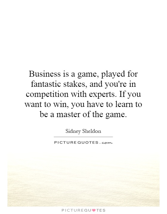Business is a game, played for fantastic stakes, and you're in competition with experts. If you want to win, you have to learn to be a master of the game Picture Quote #1
