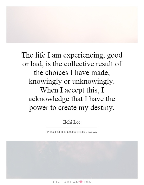 The life I am experiencing, good or bad, is the collective result of the choices I have made, knowingly or unknowingly. When I accept this, I acknowledge that I have the power to create my destiny Picture Quote #1