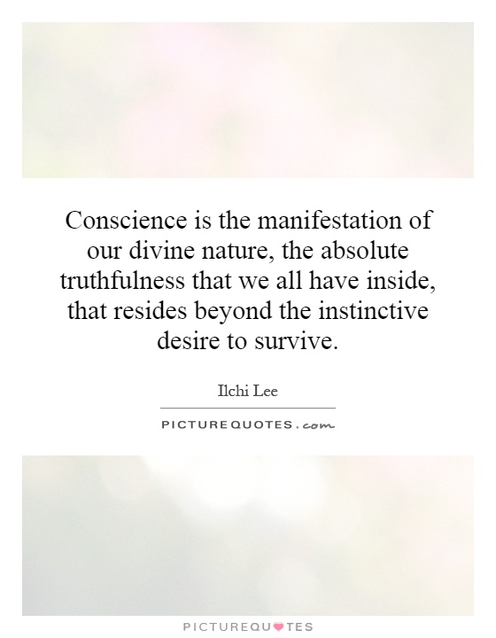 Conscience is the manifestation of our divine nature, the absolute truthfulness that we all have inside, that resides beyond the instinctive desire to survive Picture Quote #1
