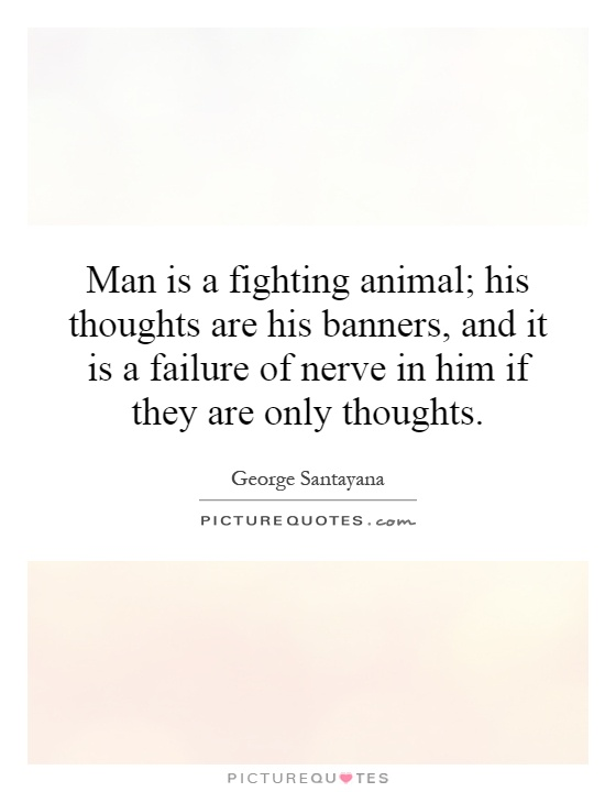 Man is a fighting animal; his thoughts are his banners, and it is a failure of nerve in him if they are only thoughts Picture Quote #1