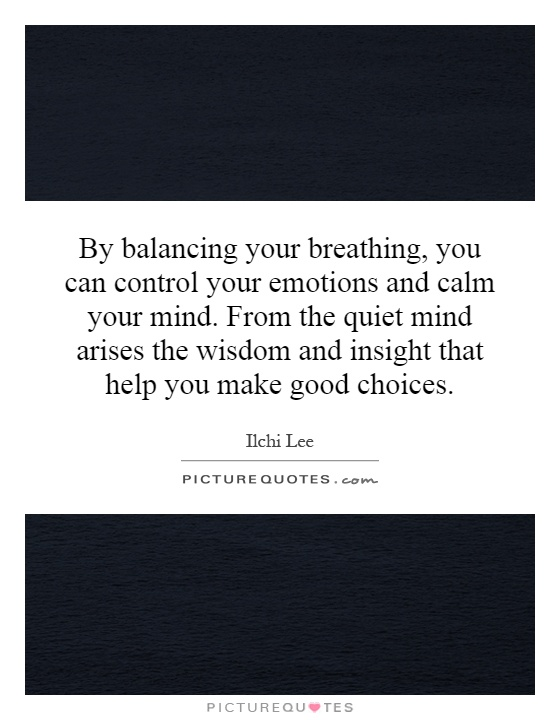 By balancing your breathing, you can control your emotions and calm your mind. From the quiet mind arises the wisdom and insight that help you make good choices Picture Quote #1