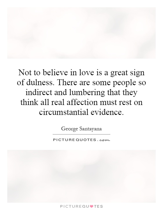Not to believe in love is a great sign of dulness. There are some people so indirect and lumbering that they think all real affection must rest on circumstantial evidence Picture Quote #1