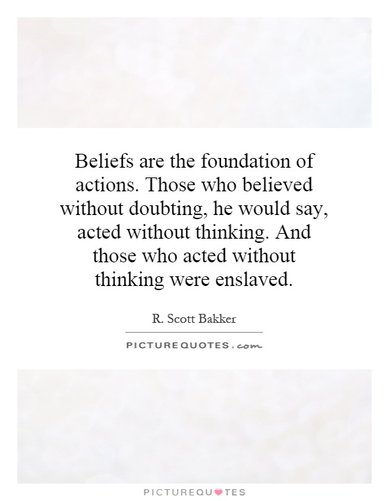 Beliefs are the foundation of actions. Those who believed without doubting, he would say, acted without thinking. And those who acted without thinking were enslaved Picture Quote #1