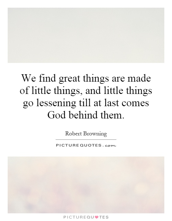 We find great things are made of little things, and little things go lessening till at last comes God behind them Picture Quote #1