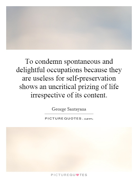 To condemn spontaneous and delightful occupations because they are useless for self-preservation shows an uncritical prizing of life irrespective of its content Picture Quote #1