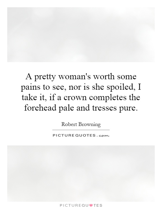 A Woman's Worth Quotes Interesting A Pretty Woman's Worth Some Pains To See Nor Is She Spoiled I