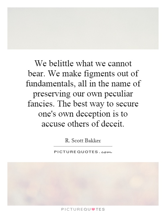 We belittle what we cannot bear. We make figments out of fundamentals, all in the name of preserving our own peculiar fancies. The best way to secure one's own deception is to accuse others of deceit Picture Quote #1