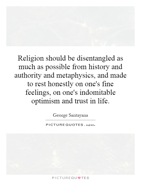 Religion should be disentangled as much as possible from history and authority and metaphysics, and made to rest honestly on one's fine feelings, on one's indomitable optimism and trust in life Picture Quote #1