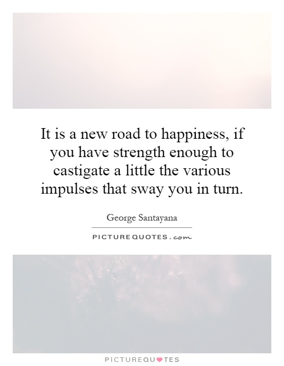 It is a new road to happiness, if you have strength enough to castigate a little the various impulses that sway you in turn Picture Quote #1