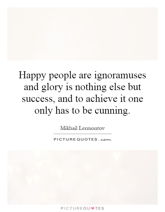 Happy people are ignoramuses and glory is nothing else but success, and to achieve it one only has to be cunning Picture Quote #1