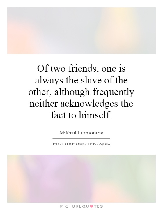 Of two friends, one is always the slave of the other, although frequently neither acknowledges the fact to himself Picture Quote #1