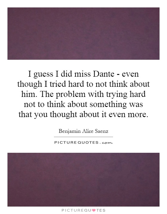 I guess I did miss Dante - even though I tried hard to not think about him. The problem with trying hard not to think about something was that you thought about it even more Picture Quote #1