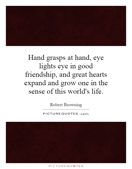 Hand grasps at hand, eye lights eye in good friendship, and great hearts expand and grow one in the sense of this world's life Picture Quote #1
