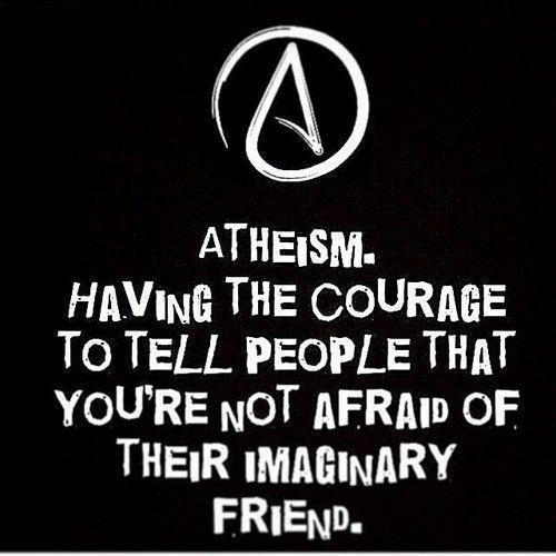 Atheism. Having the courage to tell people that you're not afraid of their imaginary friend Picture Quote #1