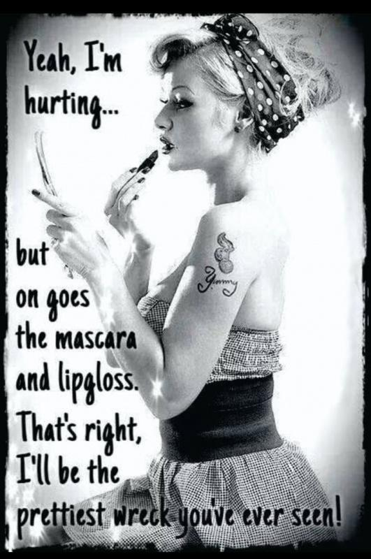 Yeah, I'm hurting... but on goes the mascara and lip gloss. That's right, I'll be the prettiest wreck you've ever seen Picture Quote #1
