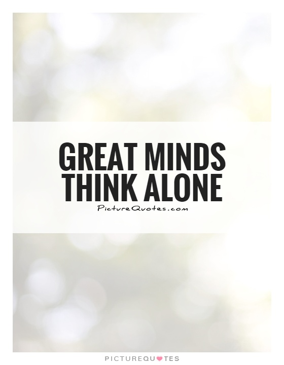 Great minds think alone Picture Quote #1