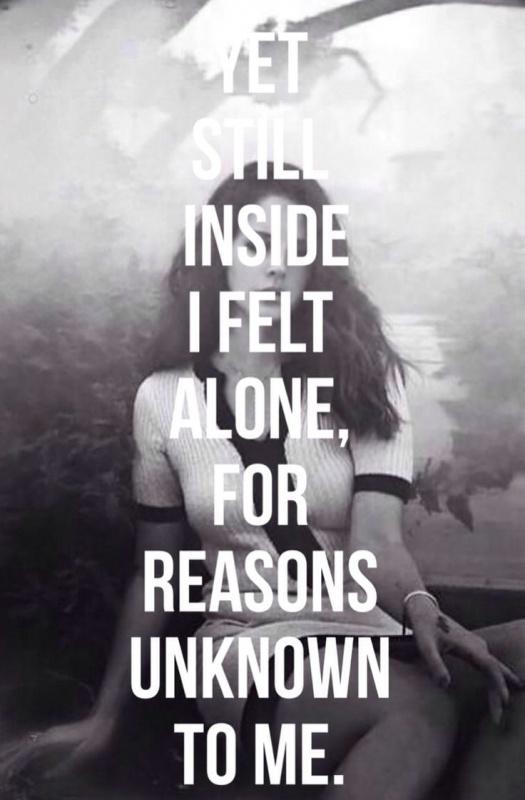 Yet still inside I felt alone, for reasons unknown to me Picture Quote #1