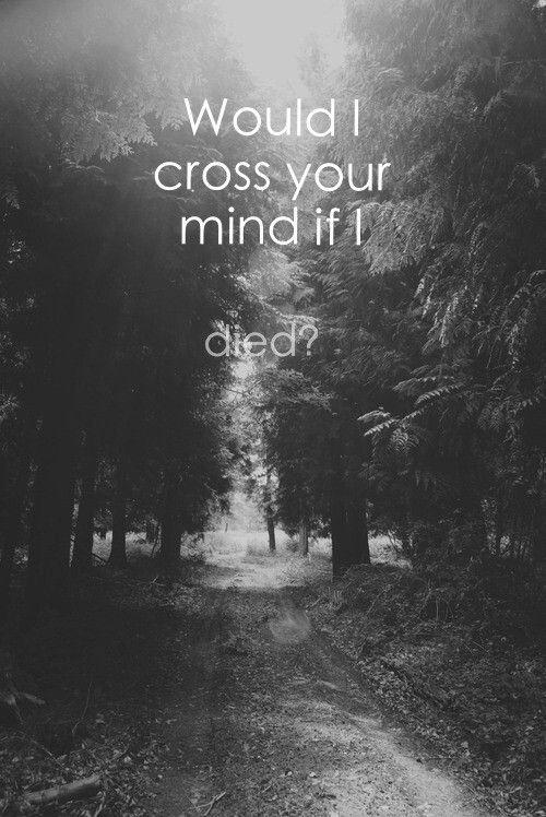 Would I cross your mind if I died? Picture Quote #1