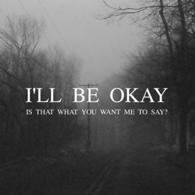 I'll be okay. Is that what you want me to say? Picture Quote #1