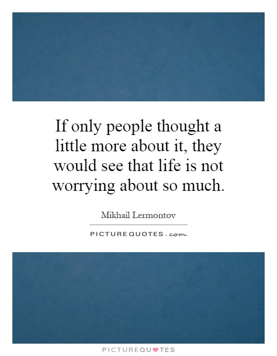 If only people thought a little more about it, they would see that life is not worrying about so much Picture Quote #1