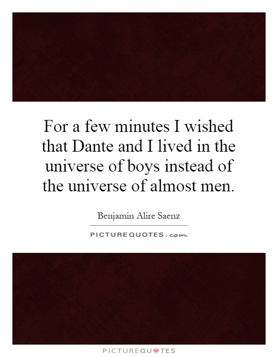 For a few minutes I wished that Dante and I lived in the universe of boys instead of the universe of almost men Picture Quote #1