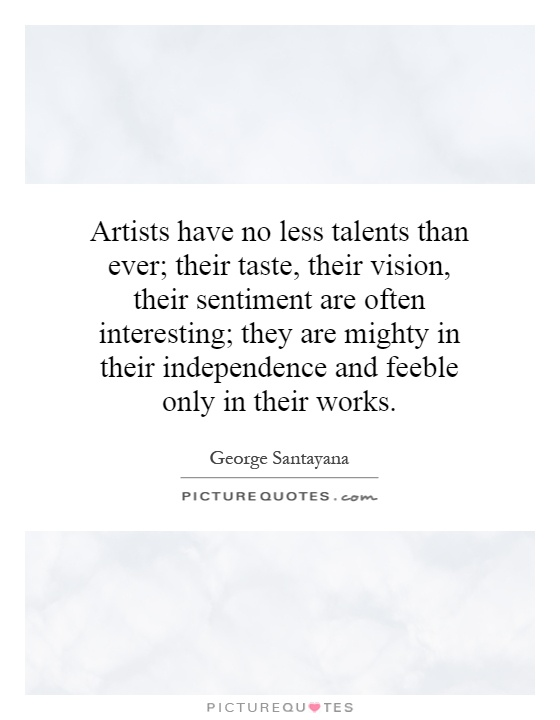 Artists have no less talents than ever; their taste, their vision, their sentiment are often interesting; they are mighty in their independence and feeble only in their works Picture Quote #1