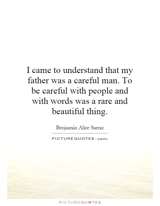 I came to understand that my father was a careful man. To be careful with people and with words was a rare and beautiful thing Picture Quote #1