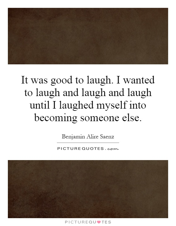 It was good to laugh. I wanted to laugh and laugh and laugh until I laughed myself into becoming someone else Picture Quote #1