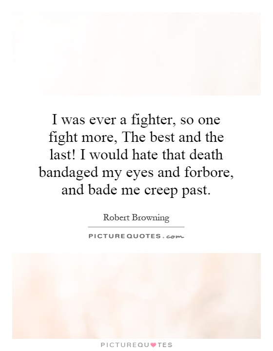 I was ever a fighter, so one fight more, The best and the last! I would hate that death bandaged my eyes and forbore, and bade me creep past Picture Quote #1