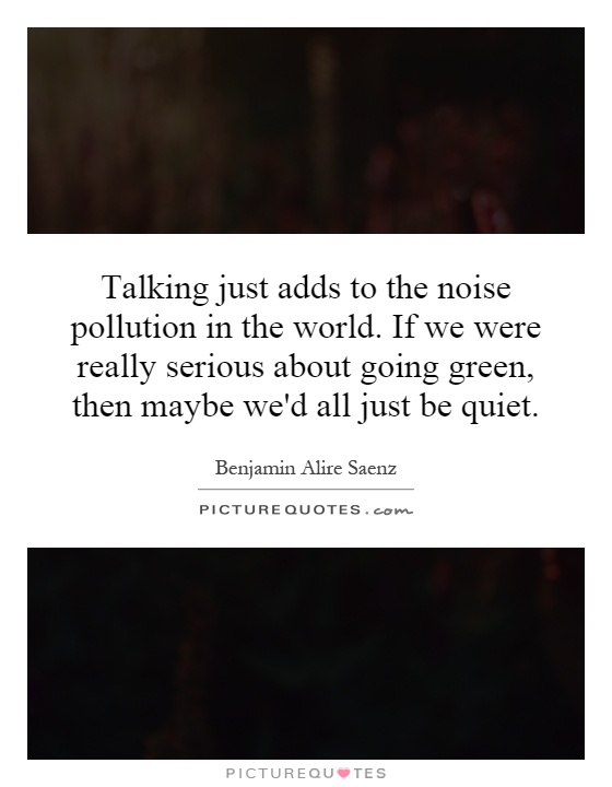 Talking just adds to the noise pollution in the world. If we were really serious about going green, then maybe we'd all just be quiet Picture Quote #1