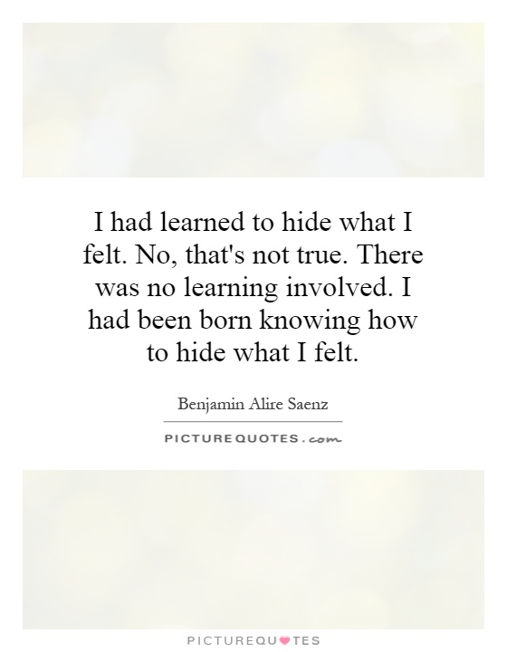 I had learned to hide what I felt. No, that's not true. There was no learning involved. I had been born knowing how to hide what I felt Picture Quote #1