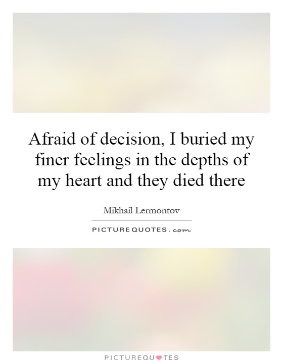 Afraid of decision, I buried my finer feelings in the depths of my heart and they died there Picture Quote #1