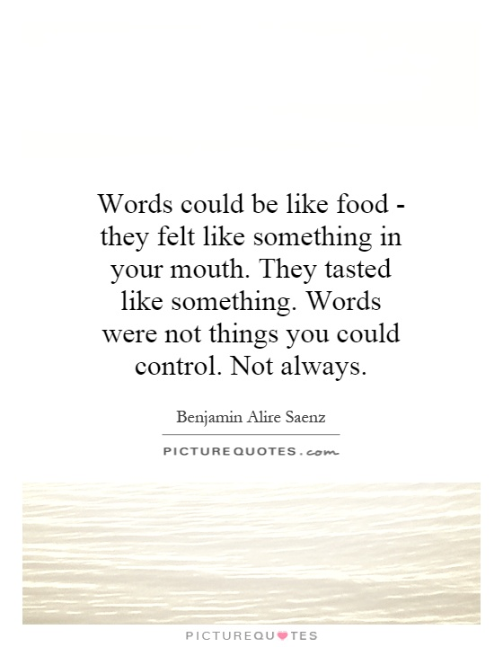 Words could be like food - they felt like something in your mouth. They tasted like something. Words were not things you could control. Not always Picture Quote #1