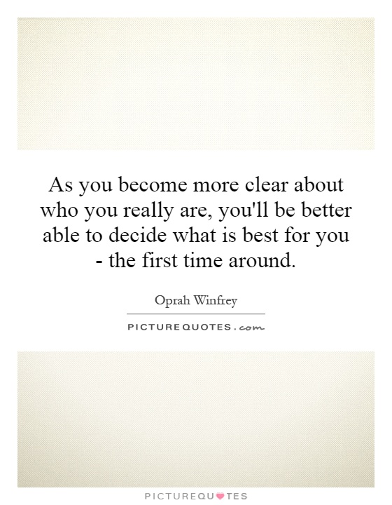 As you become more clear about who you really are, you'll be better able to decide what is best for you - the first time around Picture Quote #1