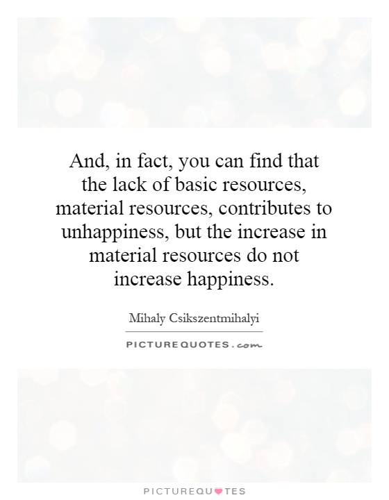 And, in fact, you can find that the lack of basic resources, material resources, contributes to unhappiness, but the increase in material resources do not increase happiness Picture Quote #1