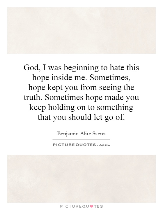 God, I was beginning to hate this hope inside me. Sometimes, hope kept you from seeing the truth. Sometimes hope made you keep holding on to something that you should let go of Picture Quote #1