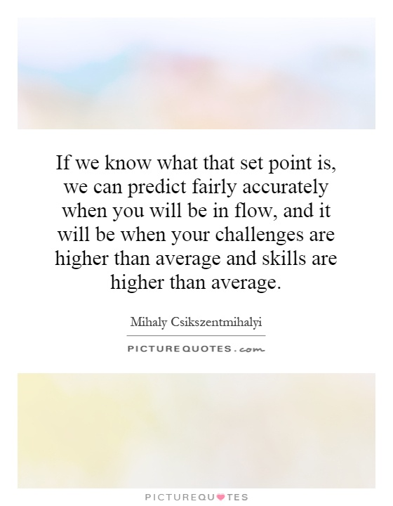 If we know what that set point is, we can predict fairly accurately when you will be in flow, and it will be when your challenges are higher than average and skills are higher than average Picture Quote #1
