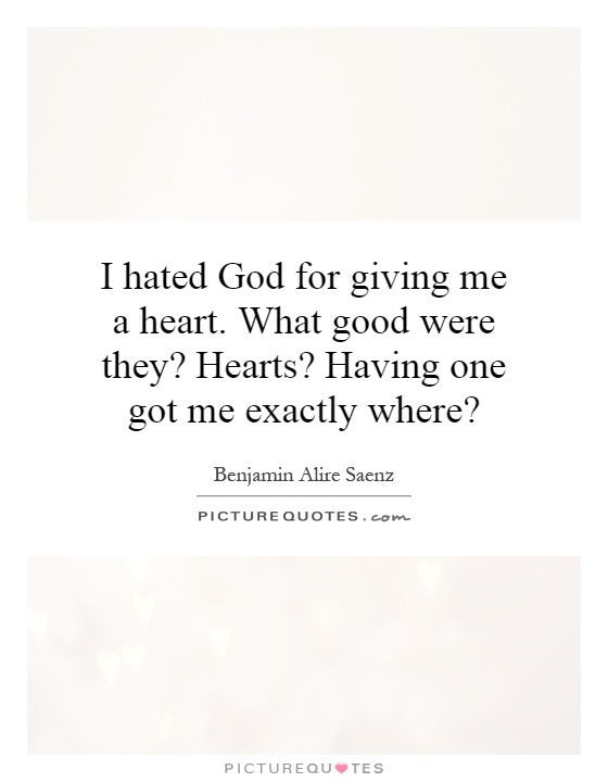 I hated God for giving me a heart. What good were they? Hearts? Having one got me exactly where? Picture Quote #1