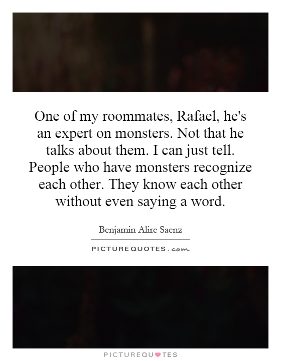 One of my roommates, Rafael, he's an expert on monsters. Not that he talks about them. I can just tell. People who have monsters recognize each other. They know each other without even saying a word Picture Quote #1