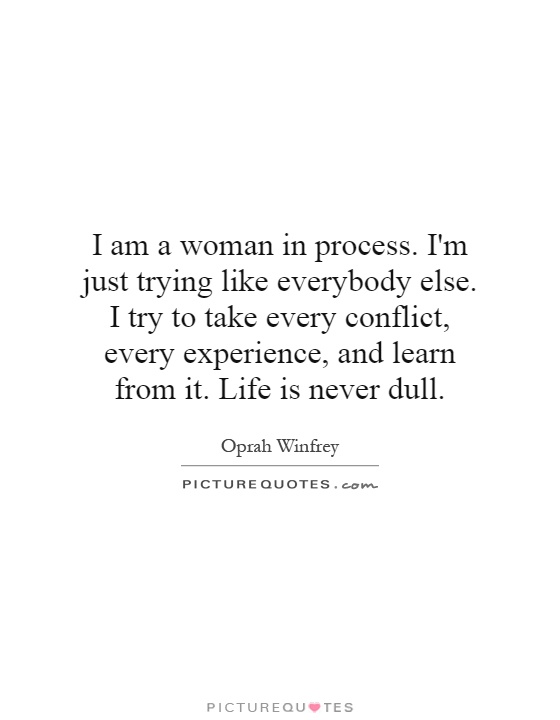 I am a woman in process. I'm just trying like everybody else. I try to take every conflict, every experience, and learn from it. Life is never dull Picture Quote #1