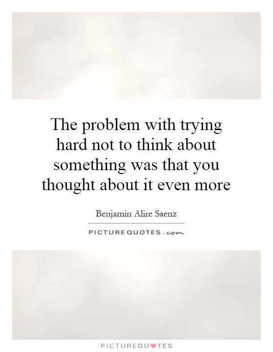 The problem with trying hard not to think about something was that you thought about it even more Picture Quote #1