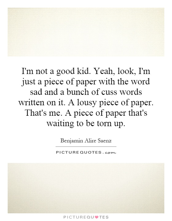 I'm not a good kid. Yeah, look, I'm just a piece of paper with the word sad and a bunch of cuss words written on it. A lousy piece of paper. That's me. A piece of paper that's waiting to be torn up Picture Quote #1